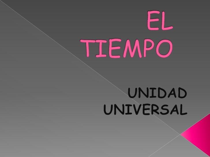 EL TIEMPO<br />UNIDAD  UNIVERSAL<br />