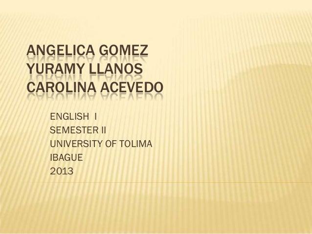 ANGELICA GOMEZ YURAMY LLANOS CAROLINA ACEVEDO ENGLISH I SEMESTER II UNIVERSITY OF TOLIMA IBAGUE 2013