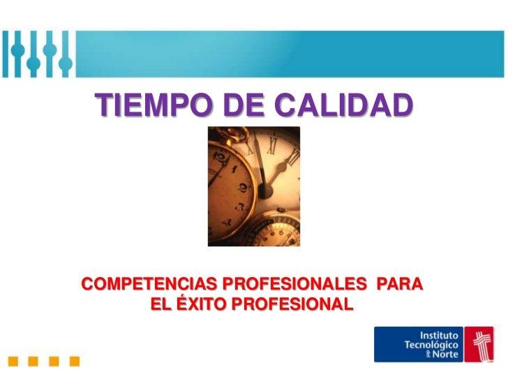 TIEMPO DE CALIDADCOMPETENCIAS PROFESIONALES PARA      EL ÉXITO PROFESIONAL