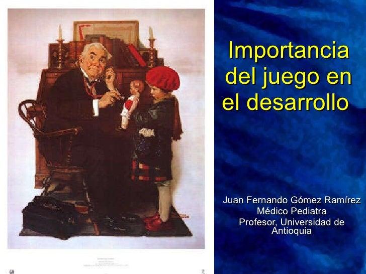 Importancia del juego en el desarrollo   Juan Fernando Gómez Ramírez Médico Pediatra Profesor, Universidad de Antioquia