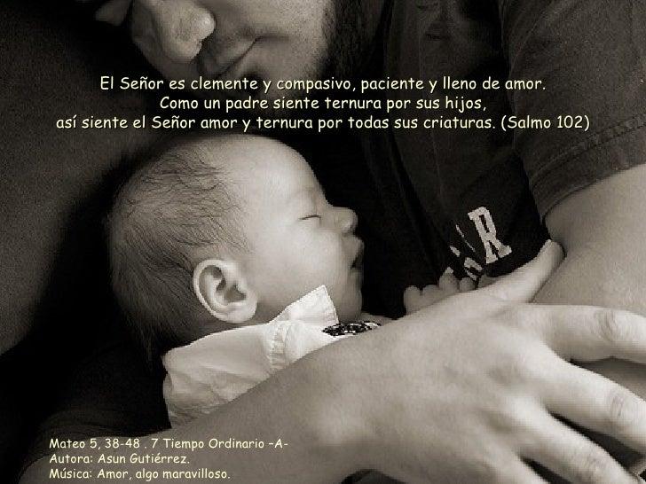 Mateo 5, 38-48 . 7 Tiempo Ordinario –A- Autora: Asun Gutiérrez. Música: Amor, algo maravilloso. El Señor es clemente y com...