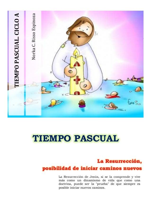 TIEMPO PASCUAL. CICLO A  Norka C. Risso Espinoza  TIEMPO PASCUAL La Resurrección, posibilidad de iniciar caminos nuevos La...