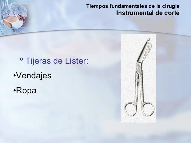 <ul><li>º Tijeras de Lister: </li></ul><ul><li>Vendajes  </li></ul><ul><li>Ropa  </li></ul>Tiempos fundamentales de la cir...