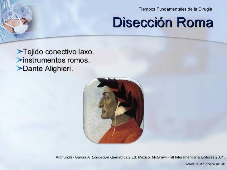 Disección Roma <ul><li>Tejido conectivo laxo. </li></ul><ul><li>instrumentos romos. </li></ul><ul><li>Dante Alighieri. </l...