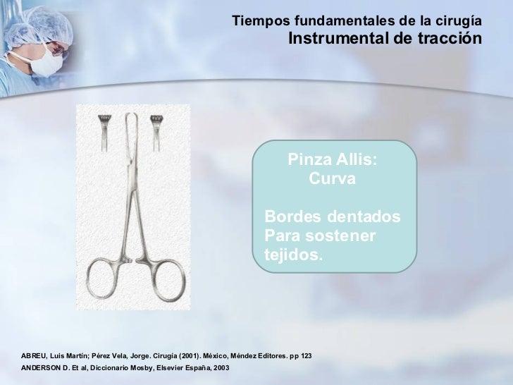 Pinza Allis:  Curva  Bordes dentados Para sostener tejidos.  ABREU, Luis Martín; Pérez Vela, Jorge. Cirugía (2001). México...