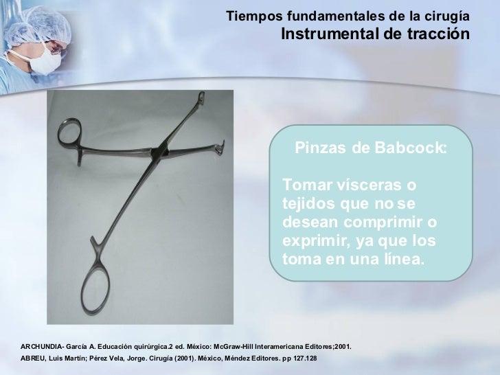 Pinzas de Babcock: Tomar vísceras o tejidos que no se desean comprimir o exprimir, ya que los toma en una línea. ARCHUNDIA...