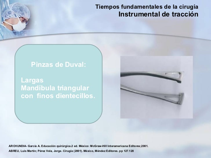 Pinzas de Duval: Largas Mandíbula triangular con  finos dientecillos. ARCHUNDIA- García A. Educación quirúrgica.2 ed. Méxi...