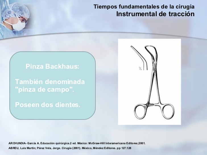 "Pinza Backhaus: También denominada ""pinza de campo"".  Poseen dos dientes.  ARCHUNDIA- García A. Educación quirúr..."