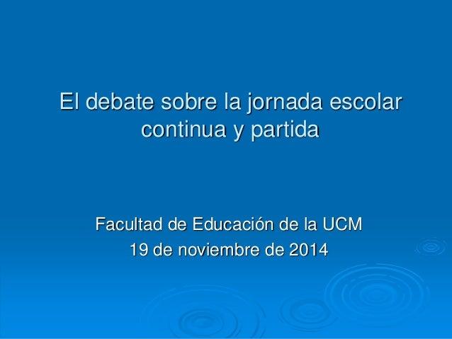 El debate sobre la jornada escolar  continua y partida  Facultad de Educación de la UCM  19 de noviembre de 2014