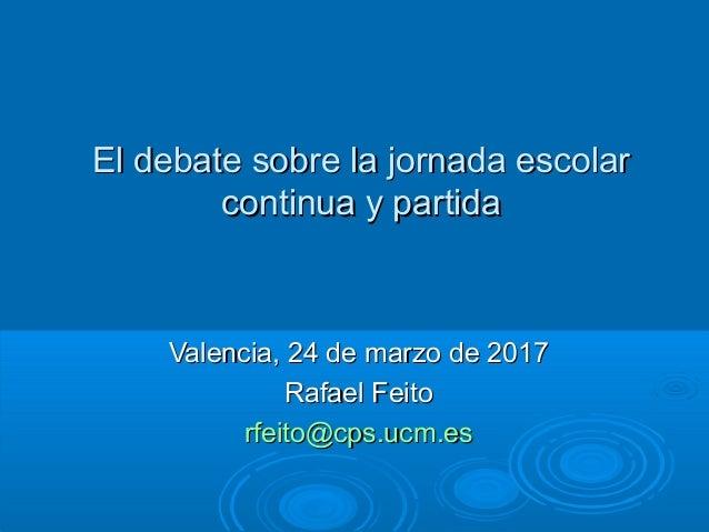 El debate sobre la jornada escolarEl debate sobre la jornada escolar continua y partidacontinua y partida Valencia, 24 de ...