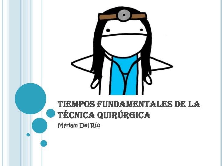 TIEMPOS FUNDAMENTALES DE LA TÉCNICA QUIRÚRGICA<br />Myriam Del Río<br />