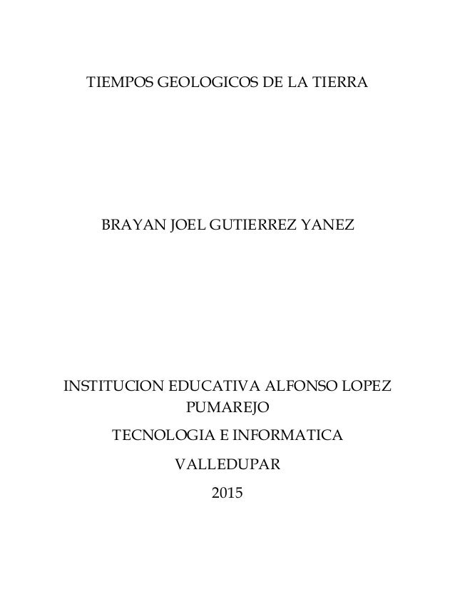 TIEMPOS GEOLOGICOS DE LA TIERRA BRAYAN JOEL GUTIERREZ YANEZ INSTITUCION EDUCATIVA ALFONSO LOPEZ PUMAREJO TECNOLOGIA E INFO...