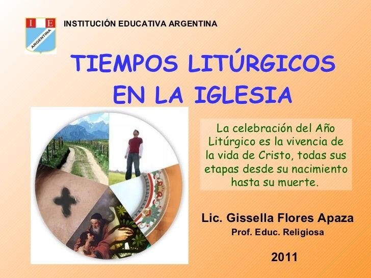 TIEMPOS LITÚRGICOS EN LA IGLESIA Lic. Gissella Flores Apaza Prof. Educ. Religiosa INSTITUCIÓN EDUCATIVA ARGENTINA 2011 La ...