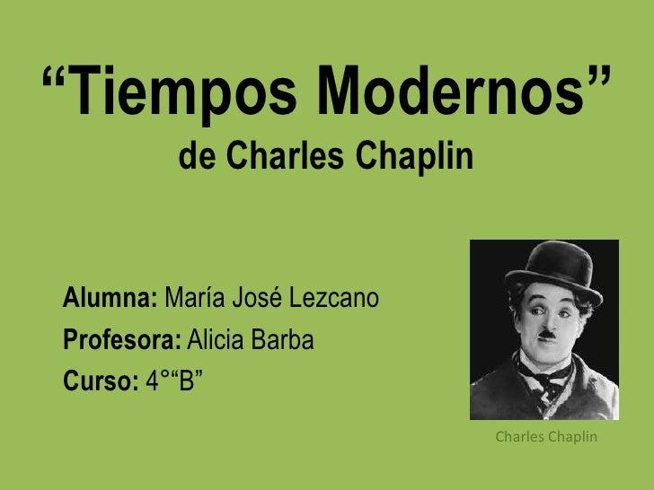"""""""Tiempos Modernos""""         de Charles ChaplinAlumna: María José LezcanoProfesora: Alicia BarbaCurso: 4°""""B""""                ..."""