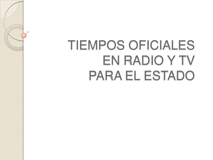 TIEMPOS OFICIALES     EN RADIO Y TV   PARA EL ESTADO