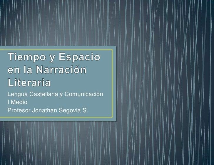 Tiempo y Espacio en la Narración Literaria<br />Lengua Castellana y Comunicación<br />I Medio<br />Profesor Jonathan Segov...