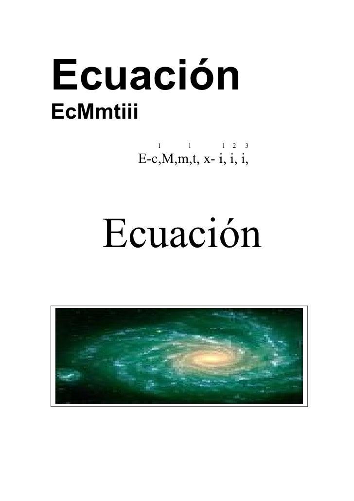 Ecuación EcMmtiii            1    1      1   2   3         E-c,M,m,t, x- i, i, i,         Ecuación