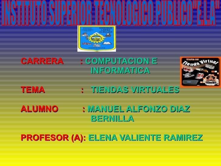 CARRERA  :   COMPUTACION E INFORMATICA TEMA   :  TIENDAS VIRTUALES ALUMNO  :  MANUEL ALFONZO DIAZ  BERNILLA PROFESOR (A): ...