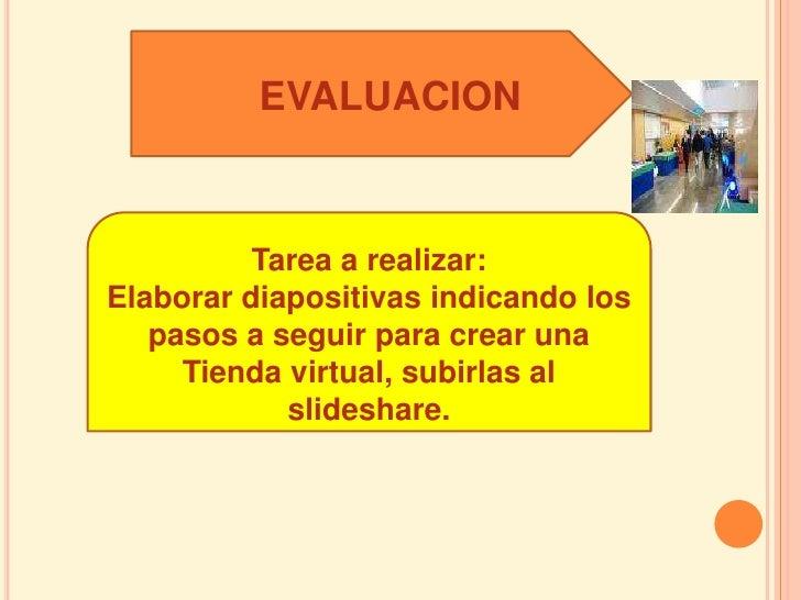 EVALUACION             Tarea a realizar: Elaborar diapositivas indicando los    pasos a seguir para crear una      Tienda ...