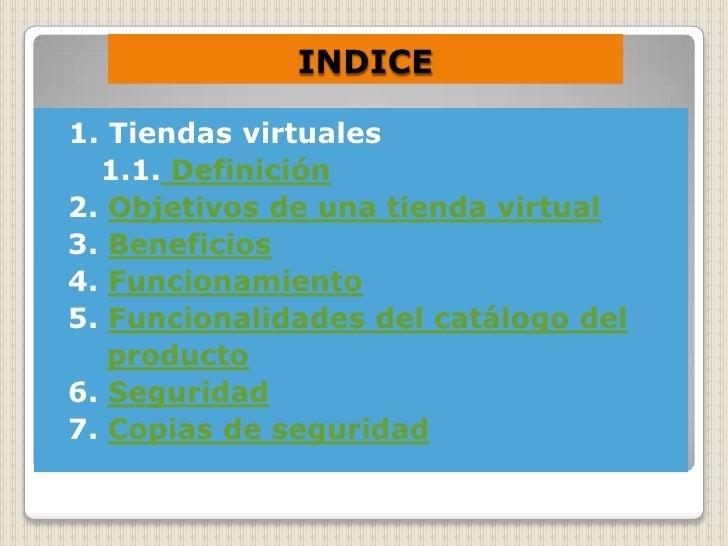 INDICE  1. Tiendas virtuales   1.1. Definición 2. Objetivos de una tienda virtual 3. Beneficios 4. Funcionamiento 5. Funci...