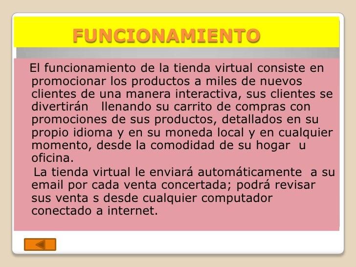FUNCIONAMIENTO El funcionamiento de la tienda virtual consiste en promocionar los productos a miles de nuevos clientes de ...