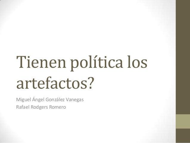 Tienen política losartefactos?Miguel Ángel González VanegasRafael Rodgers Romero
