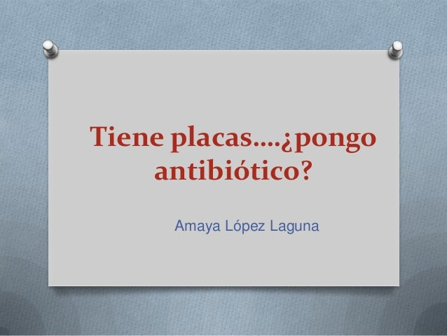 Tiene placas….¿pongo antibiótico? Amaya López Laguna