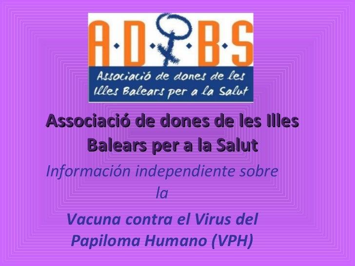 Associació de dones de les Illes Balears per a la Salut Información independiente sobre la Vacuna contra el Virus del Papi...