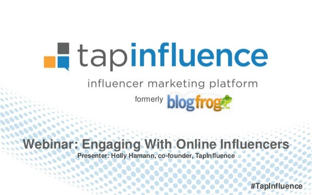 formerlyWebinar: Engaging With Online Influencers        Presenter: Holly Hamann, co-founder, TapInfluence                ...