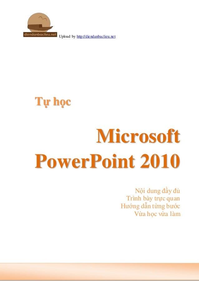 Upload by http://diendanbaclieu.net Tự học Microsoft PowerPoint 2010 Nội dung đầy đủ Trình bày trực quan Hướng dẫn từng bư...