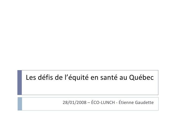 Les défis de l'équité en santé au Québec 28/01/2008 – ÉCO-LUNCH - Étienne Gaudette