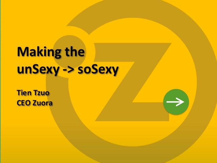 Making the    unSexy -> soSexy    Tien Tzuo    CEO Zuora1
