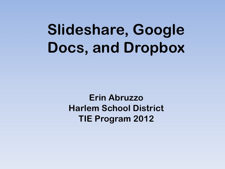 Slideshare, GoogleDocs, and Dropbox      Erin Abruzzo  Harlem School District    TIE Program 2012