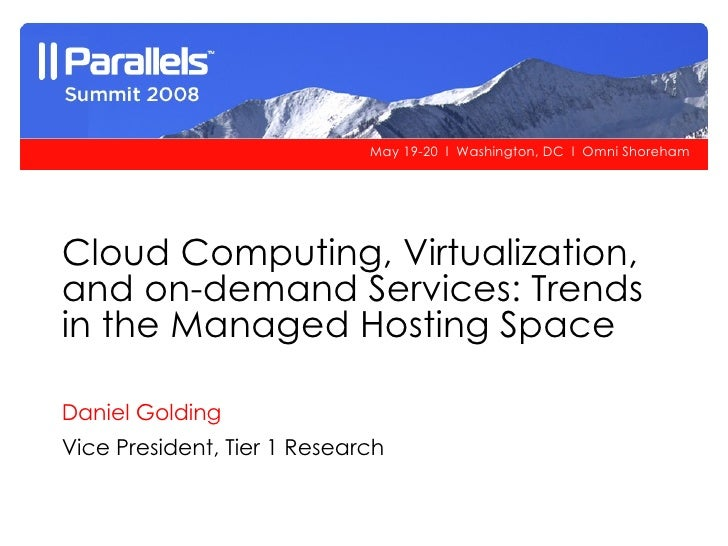 Cloud Computing, Virtualization, and on-demand Services: Trends in the Managed Hosting Space Daniel Golding Vice President...