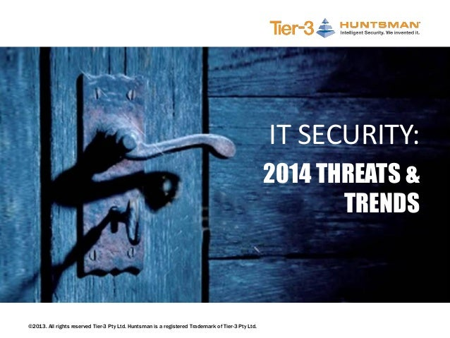 ©2013. All rights reserved Tier-3 Pty Ltd. Huntsman is a registered Trademark of Tier-3 Pty Ltd. IT SECURITY: 2014 THREATS...