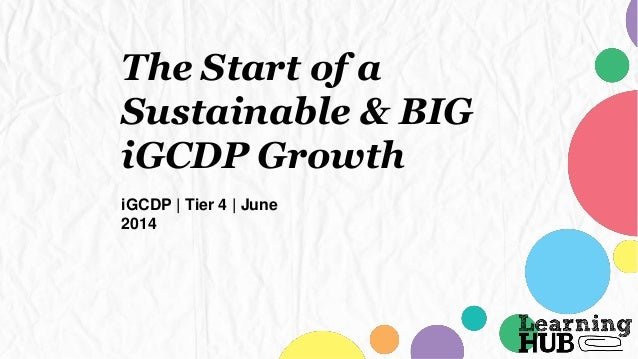 The Start of a Sustainable & BIG iGCDP Growth iGCDP | Tier 4 | June 2014