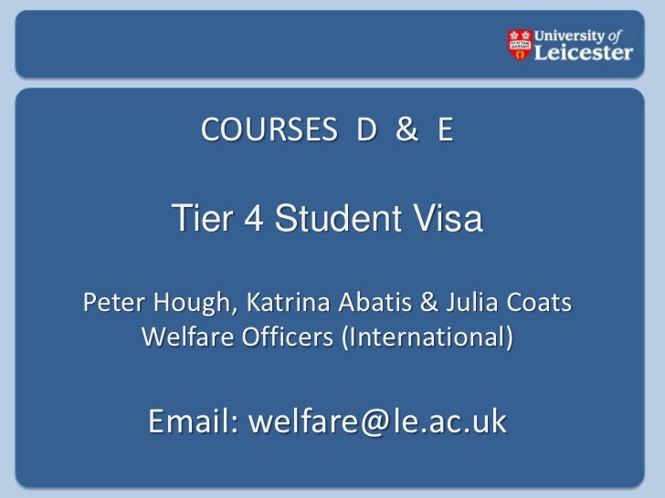 COURSES  D  &  E<br />Tier 4 Student Visa<br />Peter Hough, Katrina Abatis & Julia Coats<br />Welfare Officers (Internatio...