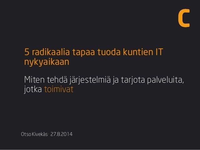 Otso Kivekäs·27.8.2014  5 radikaalia tapaa tuoda kuntien IT nykyaikaan  Miten tehdä järjestelmiä ja tarjota palveluita, jo...