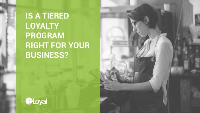 IS A TIERED LOYALTY PROGRAM RIGHT FOR YOUR BUSINESS?