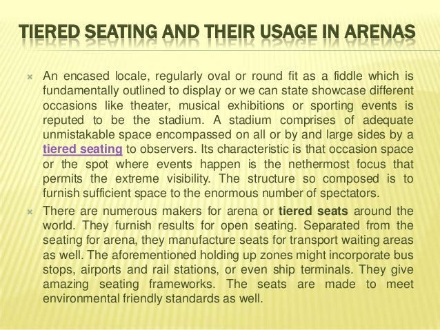 TIERED SEATING AND THEIR USAGE IN ARENAS   An encased locale, regularly oval or round fit as a fiddle which is    fundame...