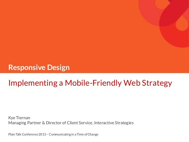 Responsive Design Implementing a Mobile-Friendly Web Strategy Kye Tiernan Managing Partner & Director of Client Service, I...