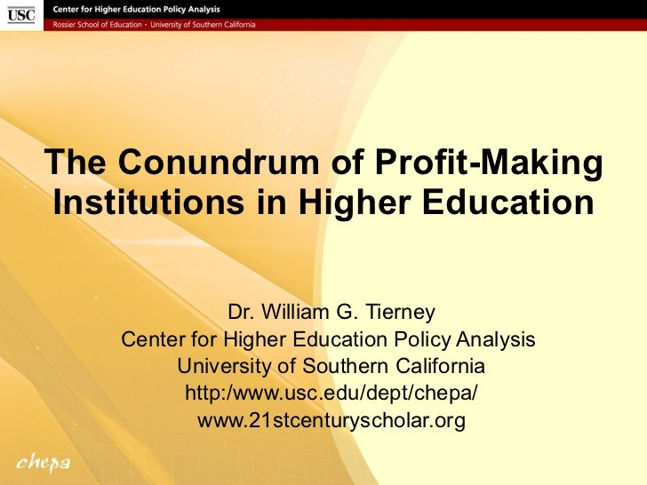The Conundrum of Profit-Making Institutions in Higher Education Dr. William G. Tierney Center for Higher Education Policy ...