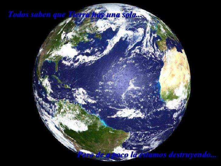 Todos saben que Tierra hay una sola... Pero de a poco la estamos destruyendo...