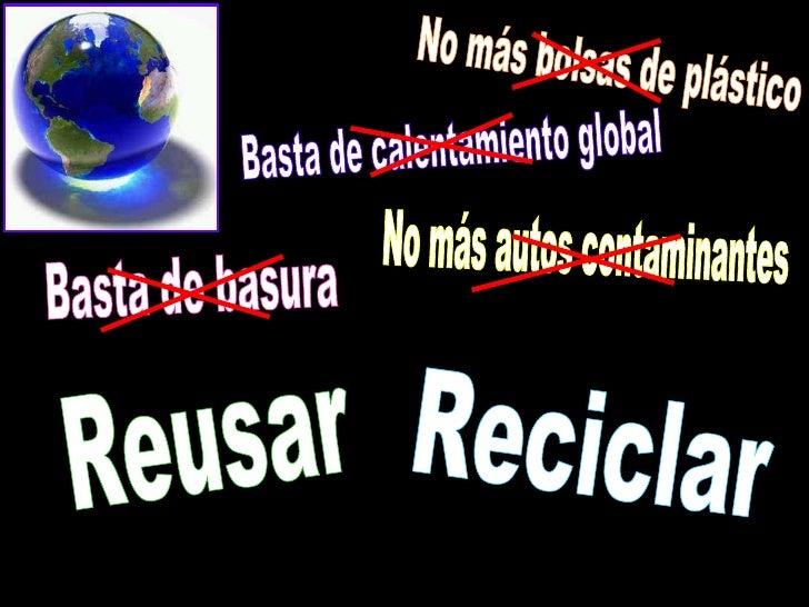Reciclar No más autos contaminantes Reusar No más bolsas de plástico Basta de calentamiento global Basta de basura