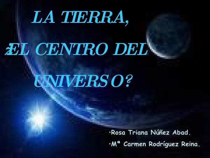 <ul><li>Rosa Triana Núñez Abad. </li></ul><ul><li>Mª Carmen Rodríguez Reina. </li></ul>LA TIERRA,  ¿EL CENTRO DEL  UNIVERSO?