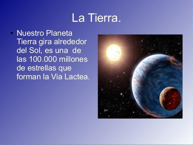 La Tierra.● Nuestro PlanetaTierra gira alrededordel Sol, es una delas 100.000 millonesde estrellas queforman la Via Lactea.