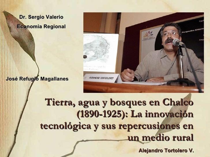 Tierra, agua y bosques en Chalco (1890-1925): La innovación tecnológica y sus repercusiones en un medio rural Dr. Sergio V...