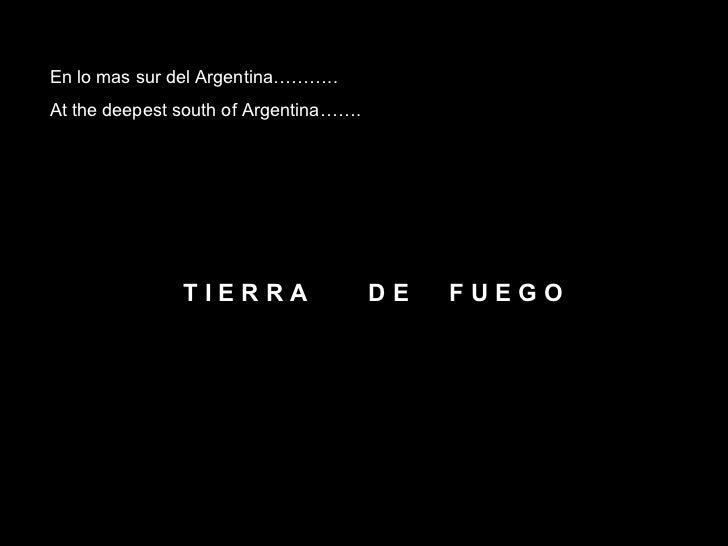 En lo mas sur del Argentina……….. At the deepest south of Argentina……. T I E R R A  D E  F U E G O