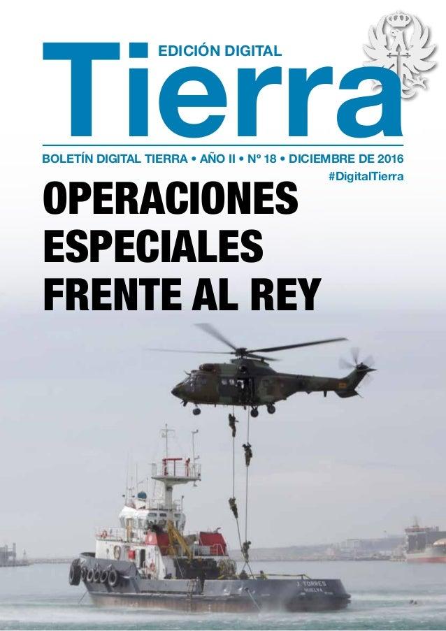 EDICIÓN DIGITAL Tierra OPERACIONES ESPECIALES FRENTE AL REY BOLETÍN DIGITAL TIERRA • AÑO II • Nº 18 • DICIEMBRE DE 2016 #D...