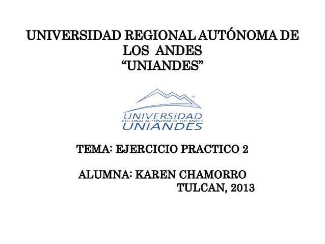 """UNIVERSIDAD REGIONAL AUTÓNOMA DE LOS ANDES """"UNIANDES"""" TEMA: EJERCICIO PRACTICO 2 ALUMNA: KAREN CHAMORRO TULCAN, 2013"""